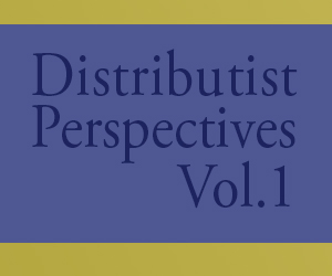 Distributist Perspectives Vol1