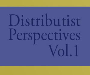 Distributist Perspectives Vol1
